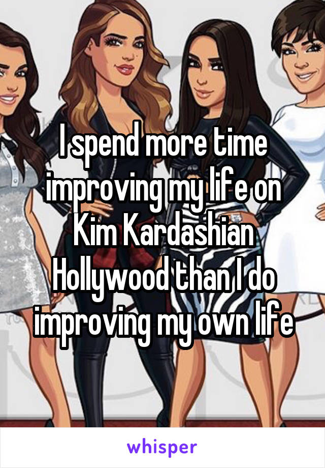 I spend more time improving my life on Kim Kardashian Hollywood than I do improving my own life