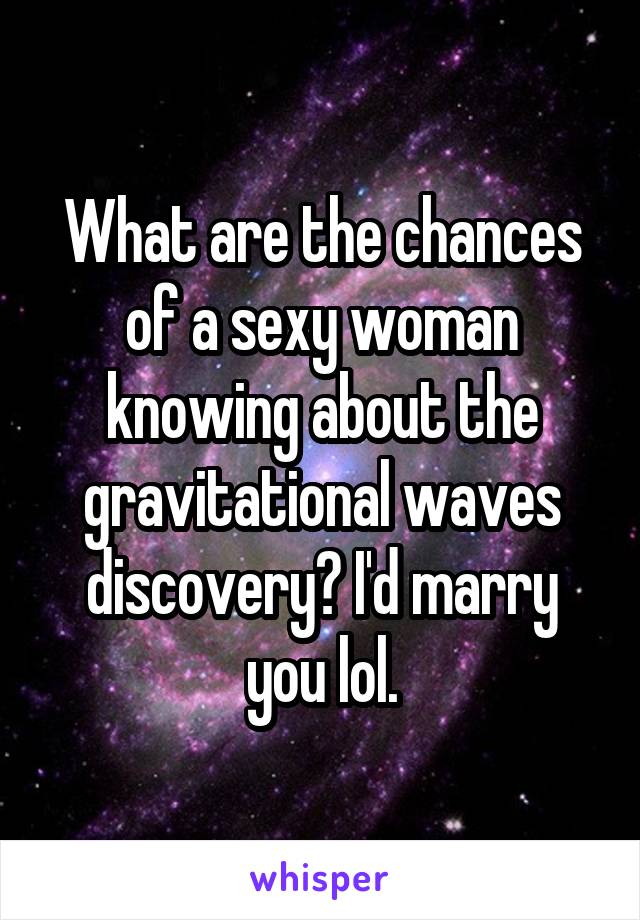 What are the chances of a sexy woman knowing about the gravitational waves discovery? I'd marry you lol.