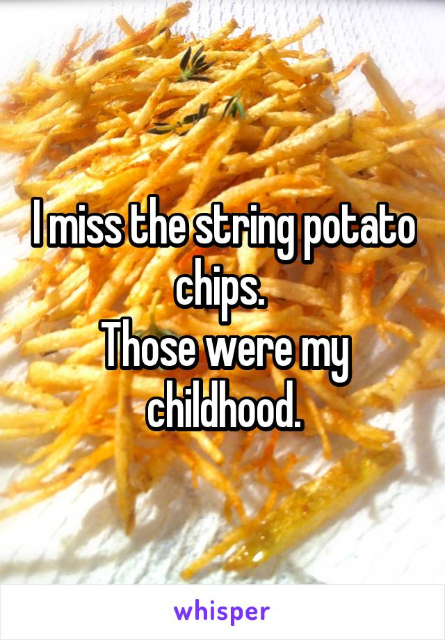 I miss the string potato chips.  Those were my childhood.