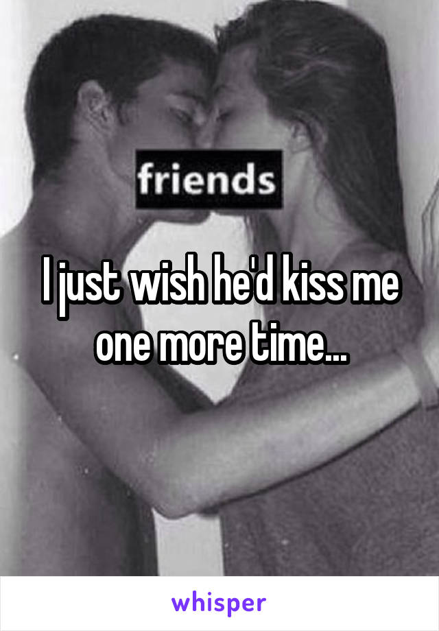 I just wish he'd kiss me one more time...