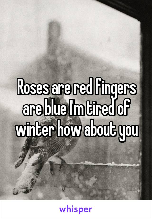 Roses are red fingers are blue I'm tired of winter how about you
