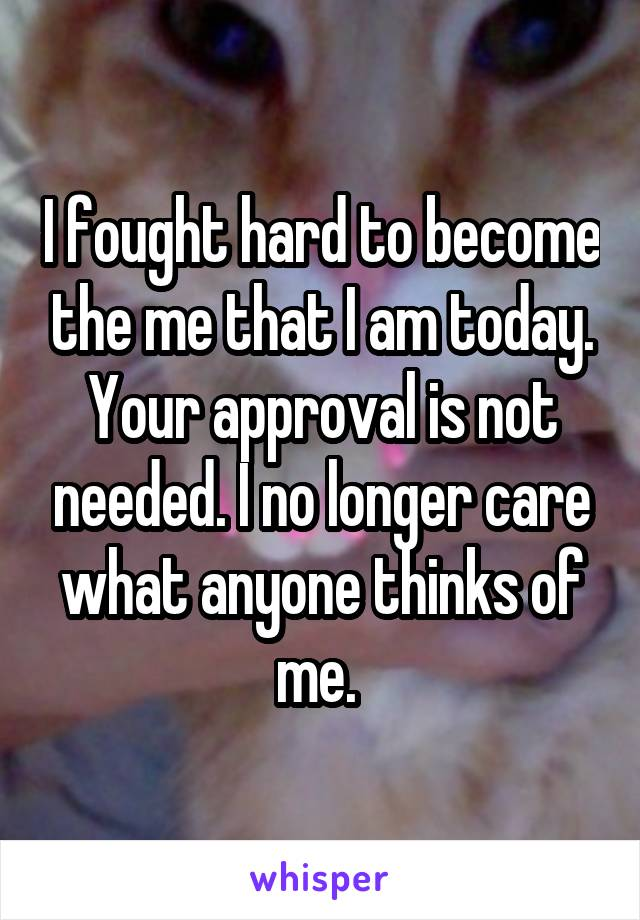 I fought hard to become the me that I am today. Your approval is not needed. I no longer care what anyone thinks of me.