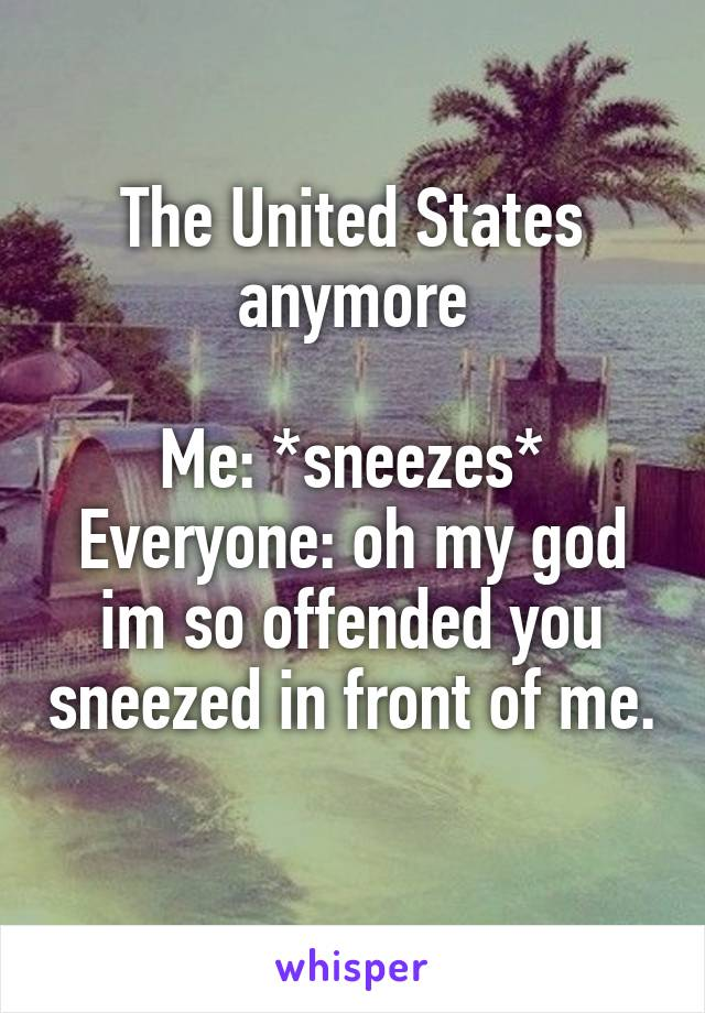 The United States anymore  Me: *sneezes* Everyone: oh my god im so offended you sneezed in front of me.