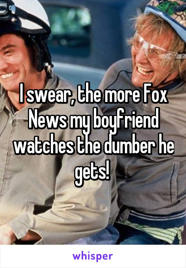 I swear, the more Fox News my boyfriend watches the dumber he gets!