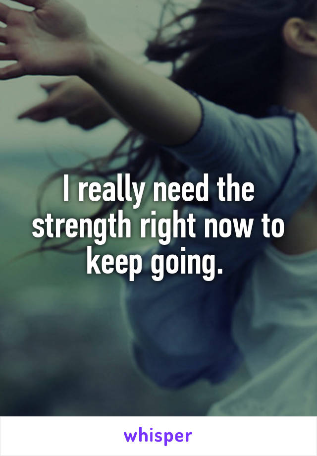 I really need the strength right now to keep going.