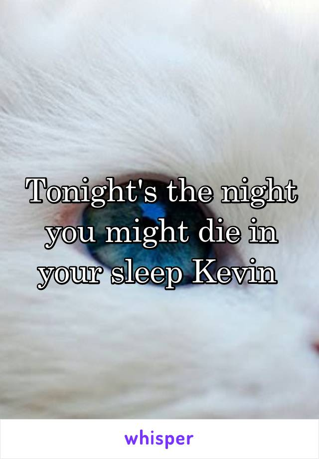 Tonight's the night you might die in your sleep Kevin