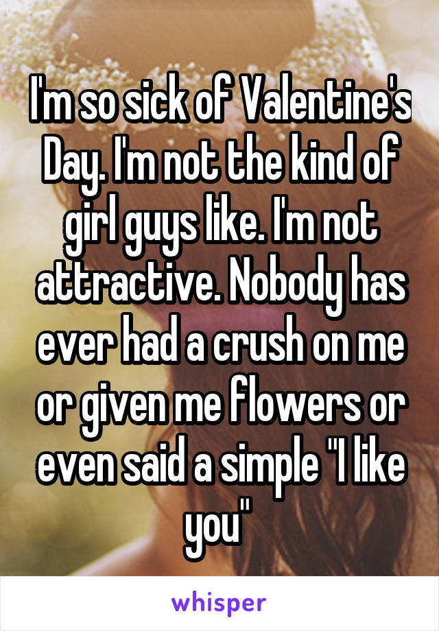 """I'm so sick of Valentine's Day. I'm not the kind of girl guys like. I'm not attractive. Nobody has ever had a crush on me or given me flowers or even said a simple """"I like you"""""""