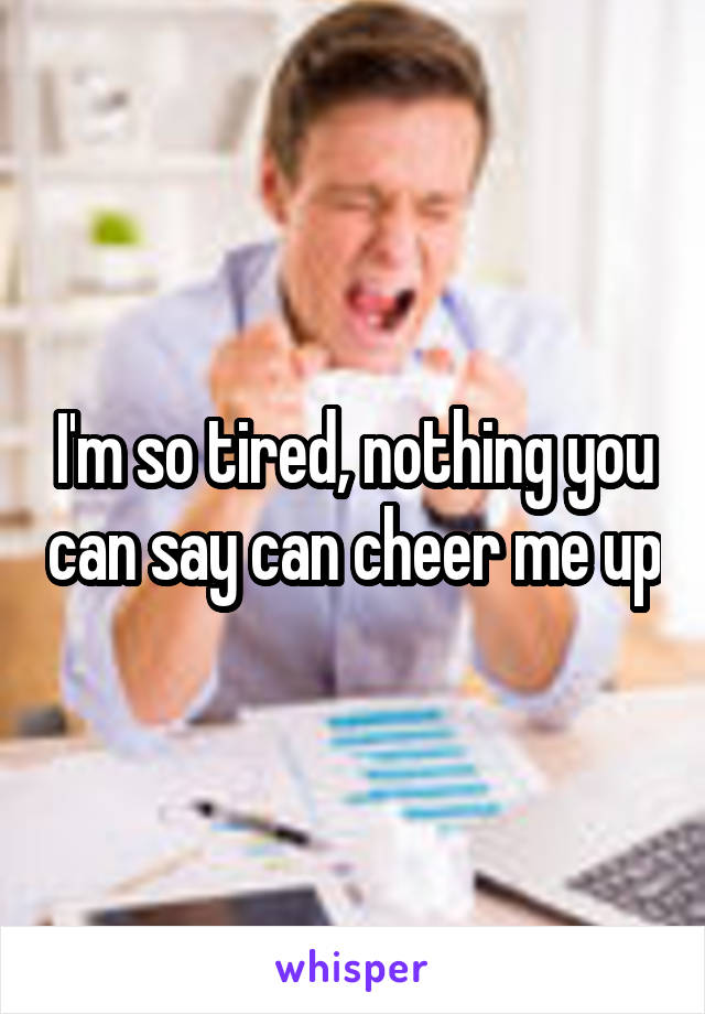 I'm so tired, nothing you can say can cheer me up