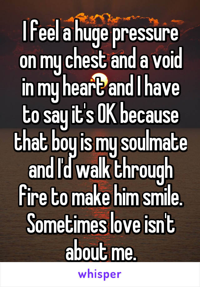 I feel a huge pressure on my chest and a void in my heart and I have to say it's OK because that boy is my soulmate and I'd walk through fire to make him smile. Sometimes love isn't about me.