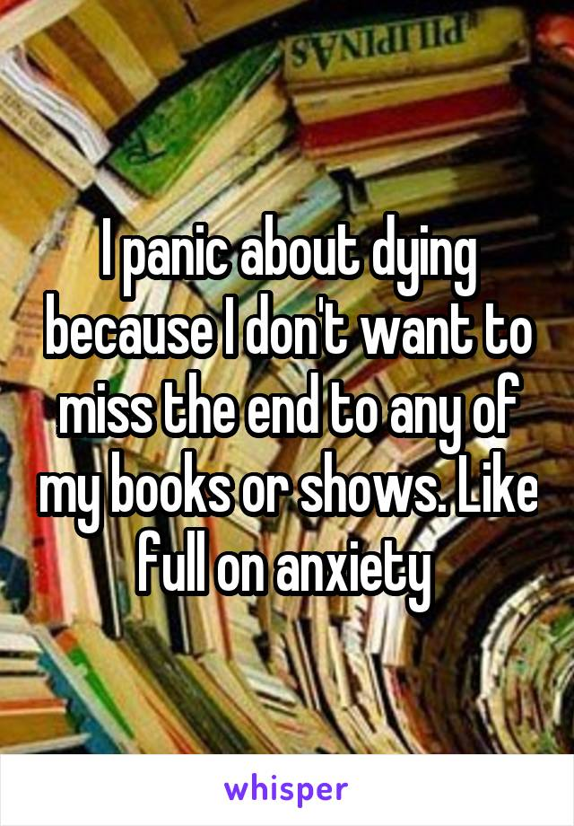 I panic about dying because I don't want to miss the end to any of my books or shows. Like full on anxiety