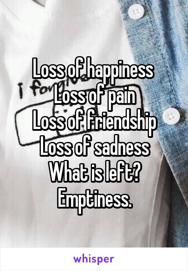 Loss of happiness  Loss of pain Loss of friendship Loss of sadness What is left? Emptiness.