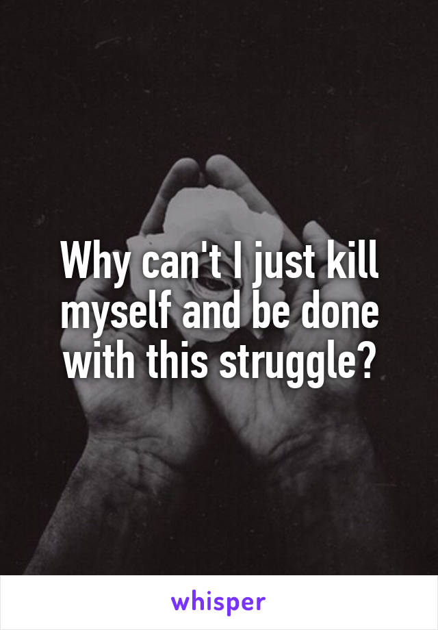 Why can't I just kill myself and be done with this struggle?