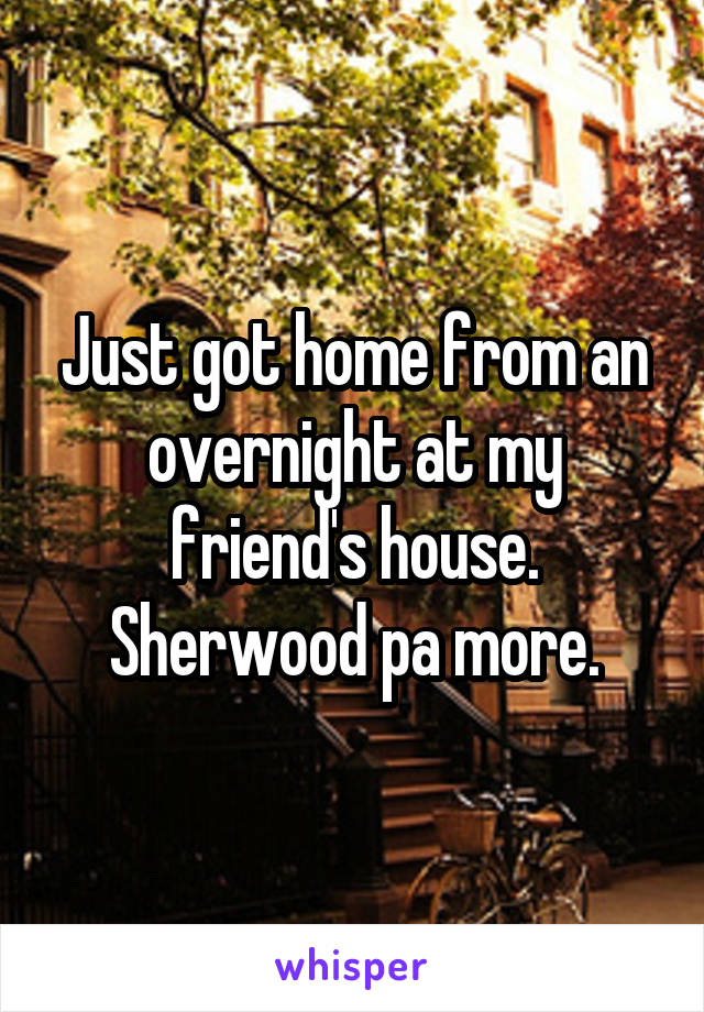 Just got home from an overnight at my friend's house. Sherwood pa more.