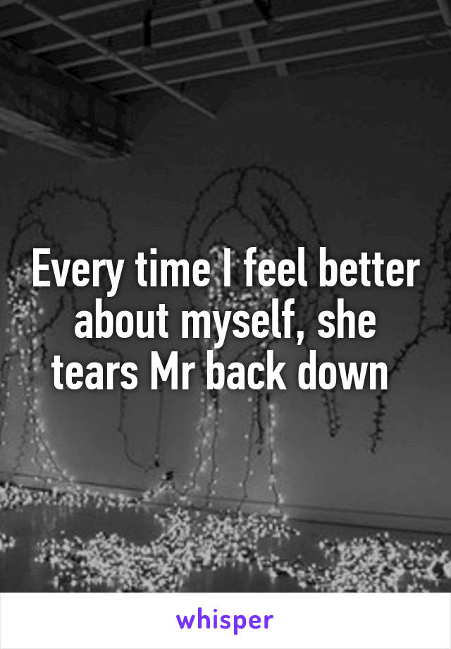 Every time I feel better about myself, she tears Mr back down