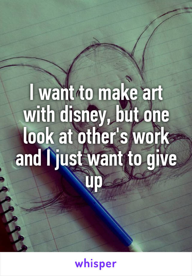 I want to make art with disney, but one look at other's work and I just want to give up