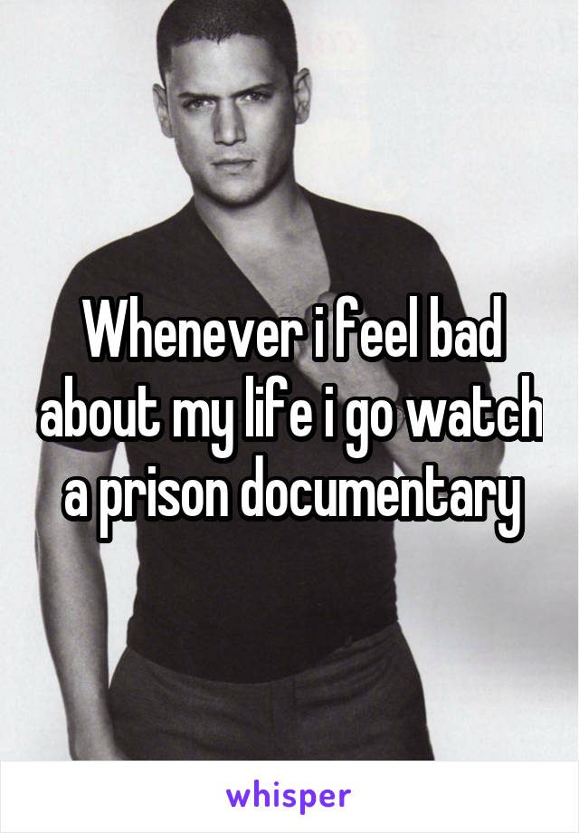 Whenever i feel bad about my life i go watch a prison documentary