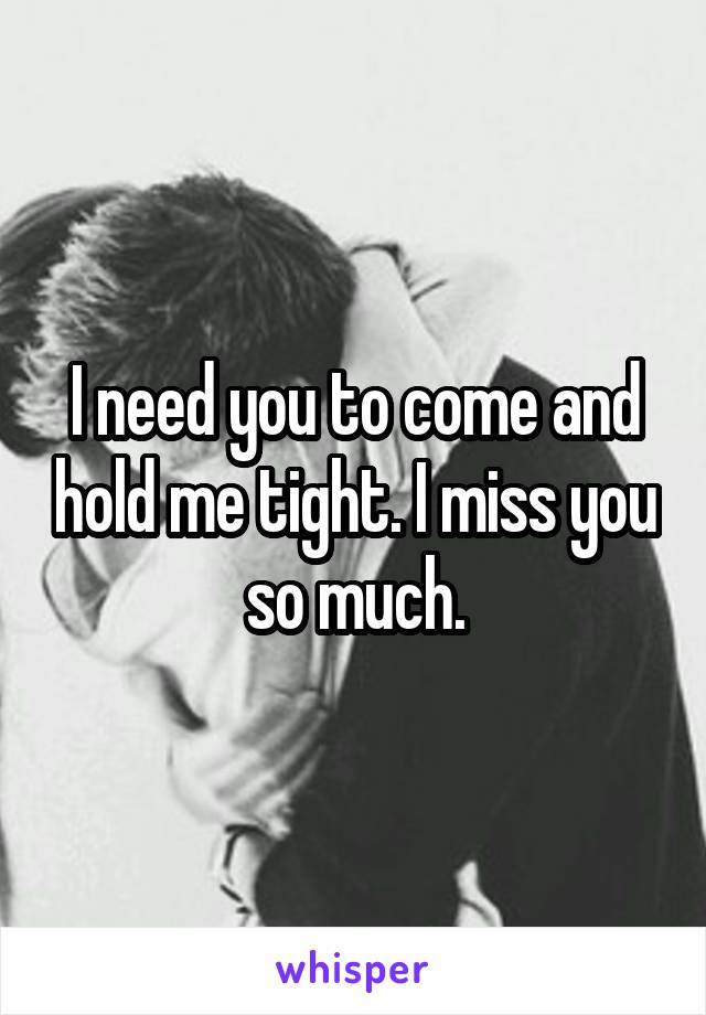 I need you to come and hold me tight. I miss you so much.