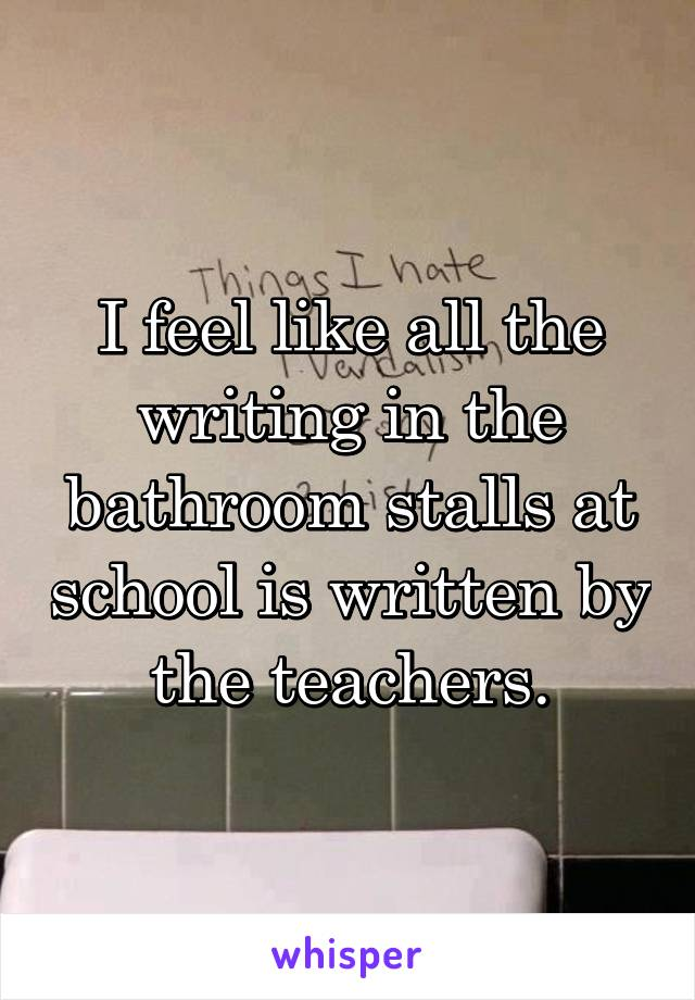 I feel like all the writing in the bathroom stalls at school is written by the teachers.
