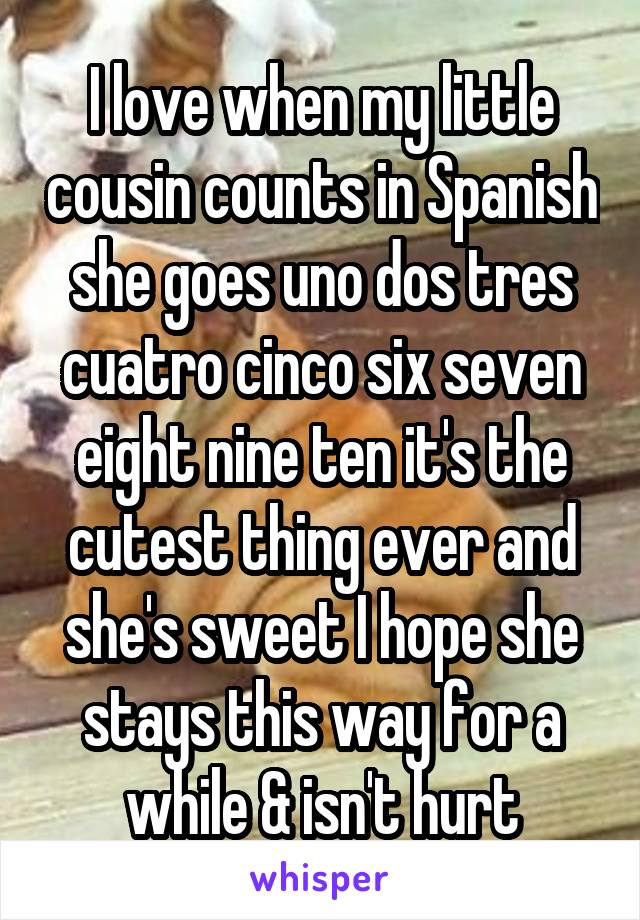 I love when my little cousin counts in Spanish she goes uno dos tres cuatro cinco six seven eight nine ten it's the cutest thing ever and she's sweet I hope she stays this way for a while & isn't hurt