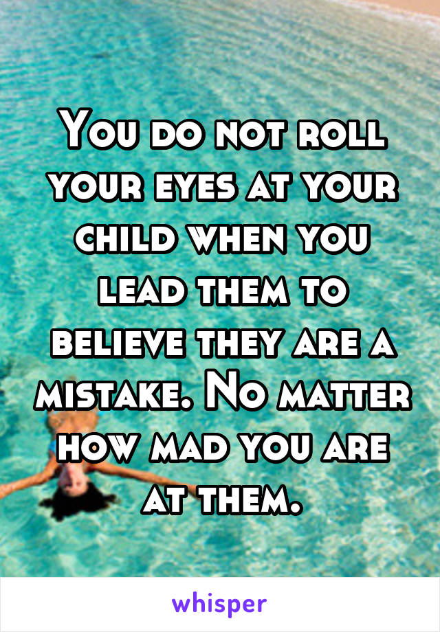 You do not roll your eyes at your child when you lead them to believe they are a mistake. No matter how mad you are at them.