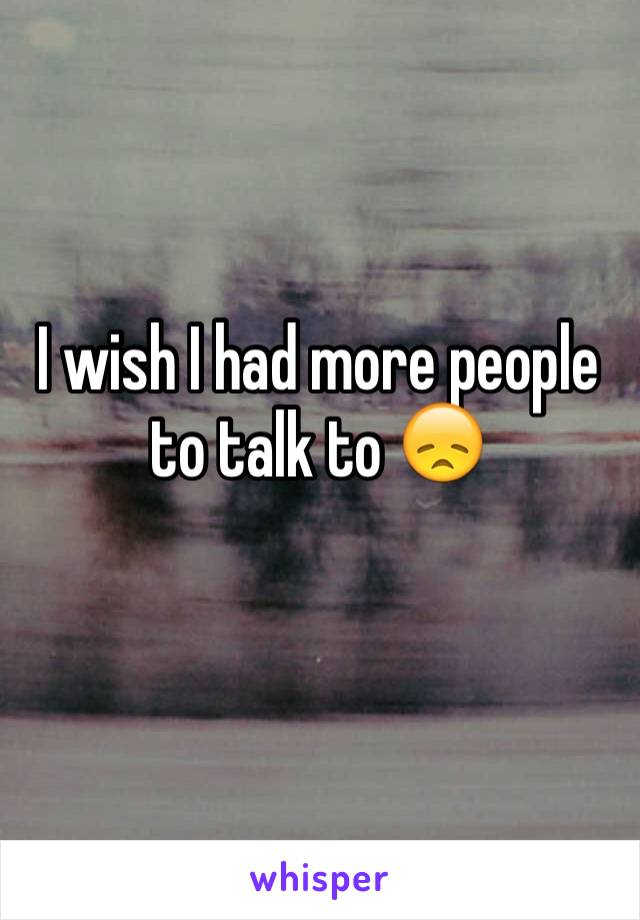I wish I had more people to talk to 😞