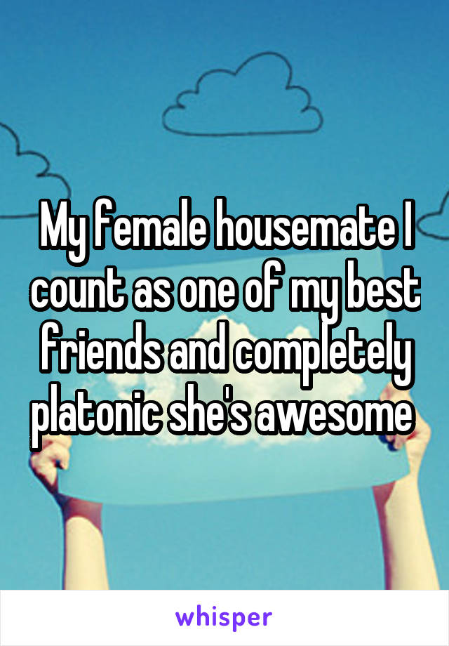 My female housemate I count as one of my best friends and completely platonic she's awesome