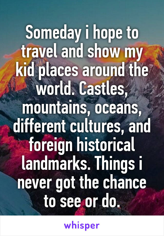 Someday i hope to travel and show my kid places around the world. Castles, mountains, oceans, different cultures, and foreign historical landmarks. Things i never got the chance to see or do.