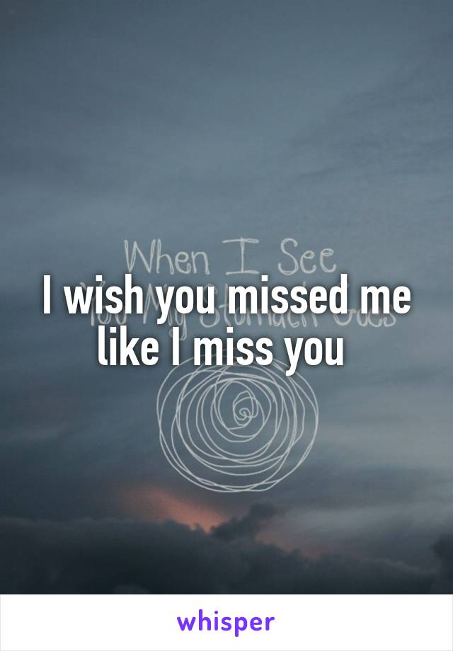 I wish you missed me like I miss you