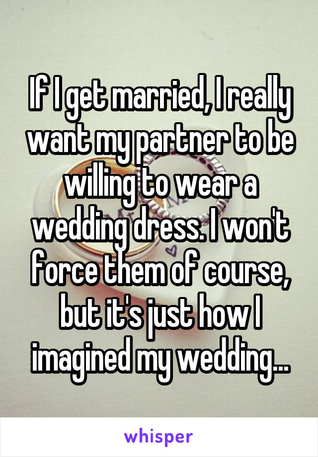 If I get married, I really want my partner to be willing to wear a wedding dress. I won't force them of course, but it's just how I imagined my wedding...