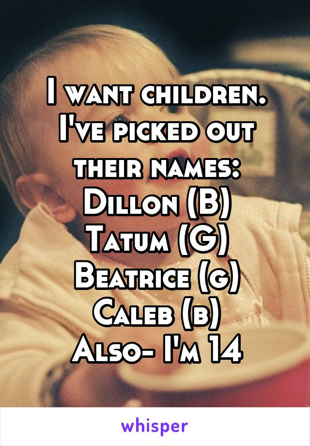 I want children. I've picked out their names: Dillon (B) Tatum (G) Beatrice (g) Caleb (b) Also- I'm 14