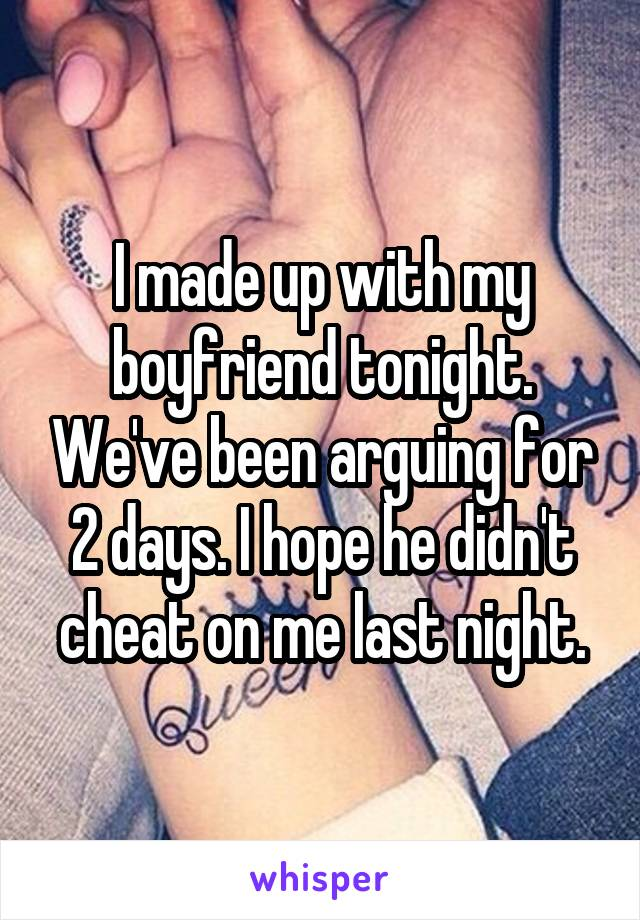 I made up with my boyfriend tonight. We've been arguing for 2 days. I hope he didn't cheat on me last night.