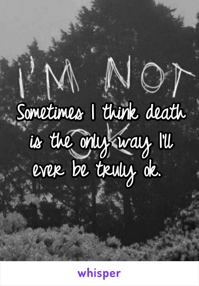 Sometimes I think death is the only way I'll ever be truly ok.