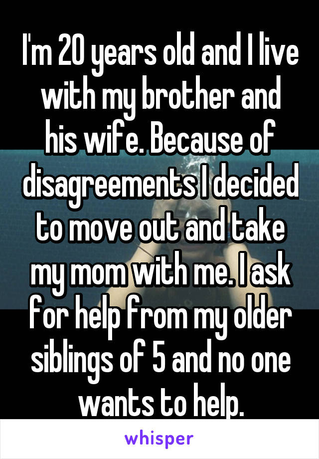 I'm 20 years old and I live with my brother and his wife. Because of disagreements I decided to move out and take my mom with me. I ask for help from my older siblings of 5 and no one wants to help.