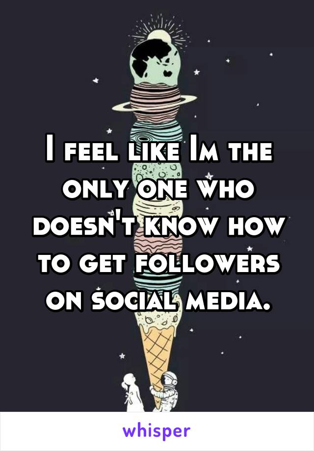 I feel like Im the only one who doesn't know how to get followers on social media.