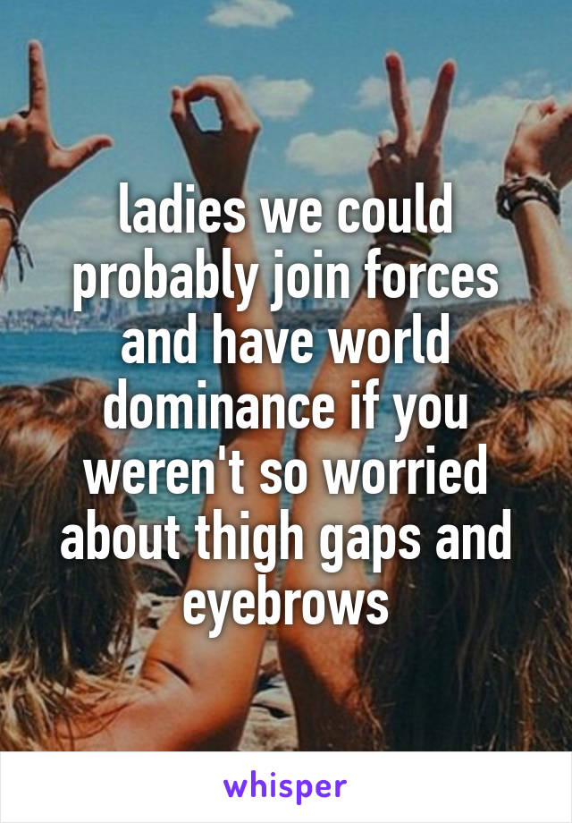 ladies we could probably join forces and have world dominance if you weren't so worried about thigh gaps and eyebrows