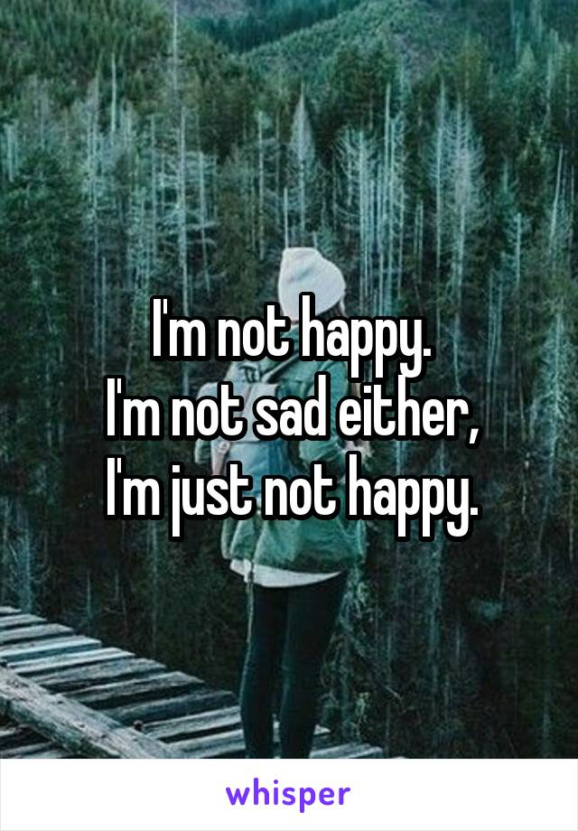 I'm not happy. I'm not sad either, I'm just not happy.