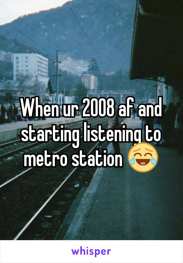 When ur 2008 af and starting listening to metro station 😂