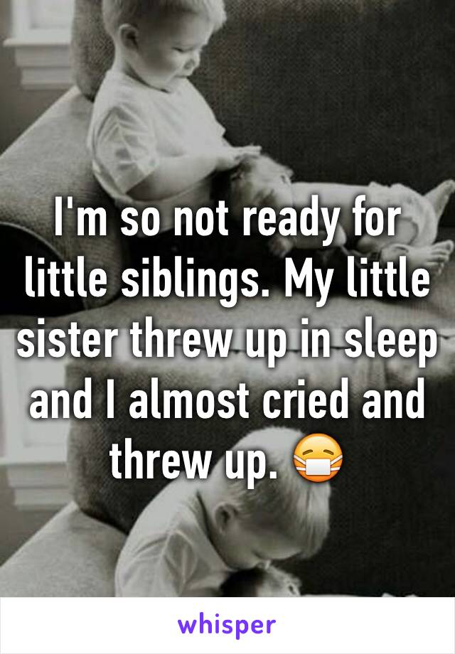 I'm so not ready for little siblings. My little sister threw up in sleep and I almost cried and threw up. 😷