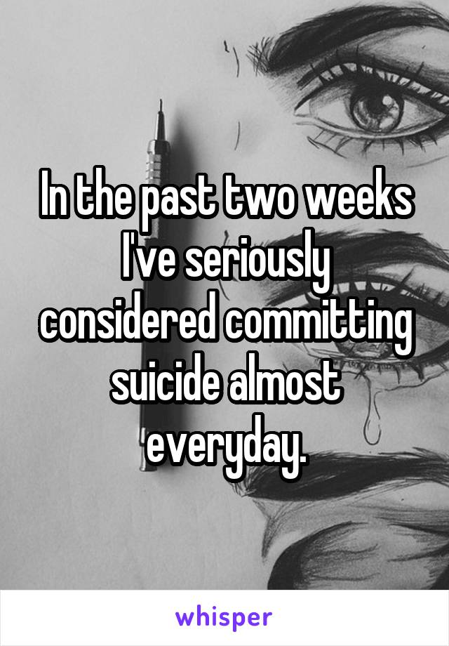 In the past two weeks I've seriously considered committing suicide almost everyday.