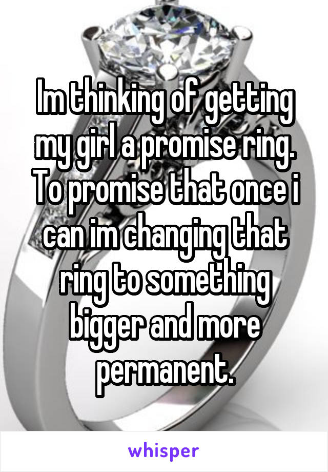Im thinking of getting my girl a promise ring. To promise that once i can im changing that ring to something bigger and more permanent.