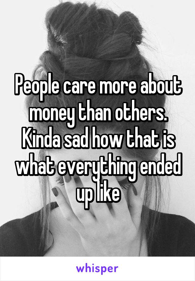 People care more about money than others. Kinda sad how that is what everything ended up like