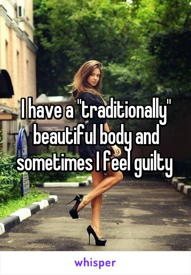 "I have a ""traditionally"" beautiful body and sometimes I feel guilty"