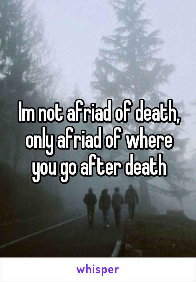 Im not afriad of death, only afriad of where you go after death