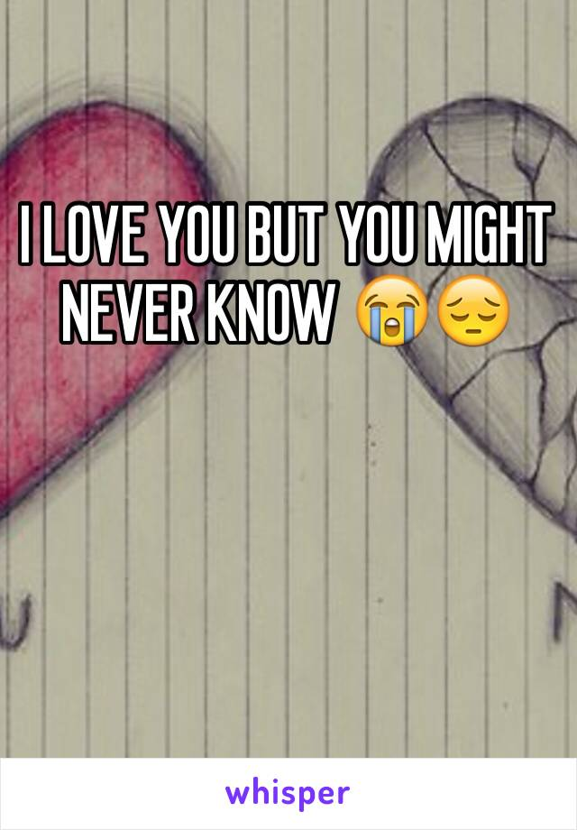 I LOVE YOU BUT YOU MIGHT NEVER KNOW 😭😔