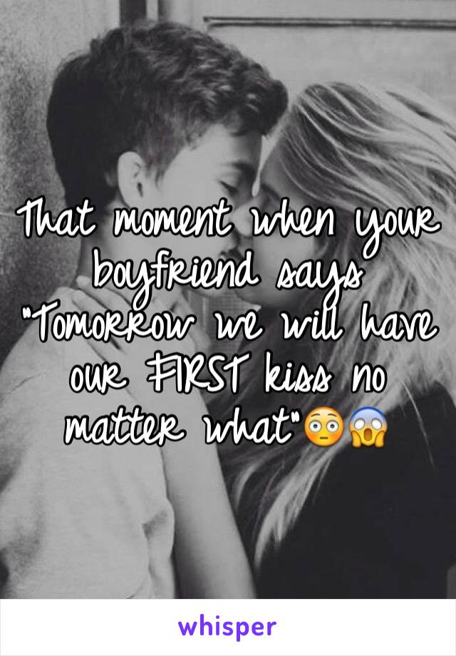 "That moment when your boyfriend says ""Tomorrow we will have our FIRST kiss no matter what""😳😱"