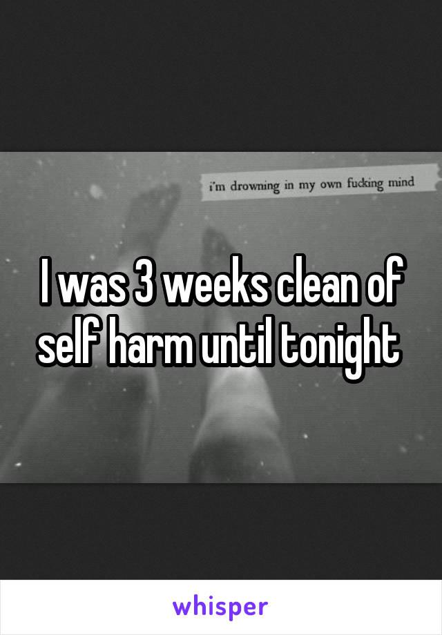 I was 3 weeks clean of self harm until tonight