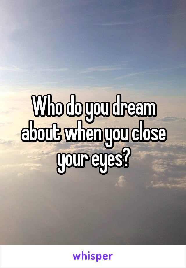 Who do you dream about when you close your eyes?