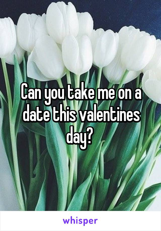 Can you take me on a date this valentines day?
