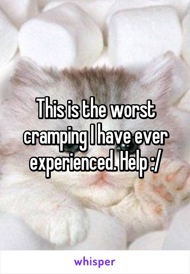 This is the worst cramping I have ever experienced. Help :/
