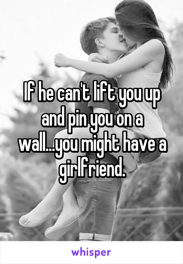 If he can't lift you up and pin you on a wall...you might have a girlfriend.